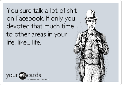 You sure talk a lot of shit on Facebook. If only you devoted that much time  to other areas in your  life, like... life.