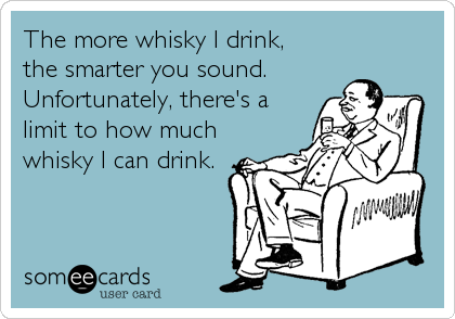 The more whisky I drink,  the smarter you sound.  Unfortunately, there's a limit to how much whisky I can drink.