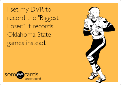 "I set my DVR to record the ""Biggest      Loser."" It records Oklahoma State games instead."
