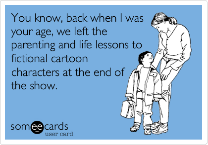 You know, back when I was your age, we left the parenting and life lessons to fictional cartoon characters at the end of the show.