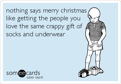 nothing says merry christmas like getting the people you love the same crappy gift of socks and underwear