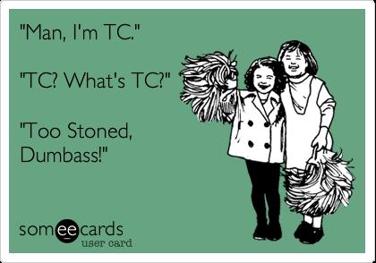 """Man, I'm TC.""   ""TC? What's TC?""   ""Too Stoned, Dumbass!"""
