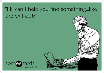 """""""Hi, can I help you find something...like the exit out?"""""""