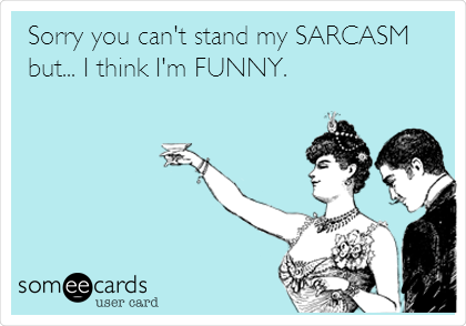 Sorry you can't stand my SARCASM but... I think I'm FUNNY.