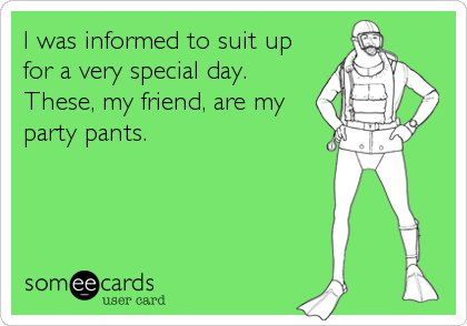 I was informed to suit up for a very special day. These, my friend, are my party pants.
