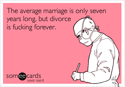 The average marriage is only seven years long, but divorce is fucking forever.