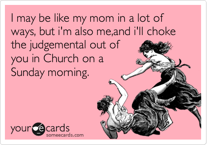 I may be like my mom in a lot of ways, but i'm also me,and i'll choke the judgemental out of you in Church on a Sunday morning.