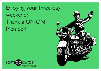 Enjoying your three-day weekend? Thank a UNION Member!