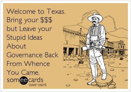 Welcome to Texas. Bring your $$$ but Leave your Stupid Ideas About Governance Back From Whence You Came.