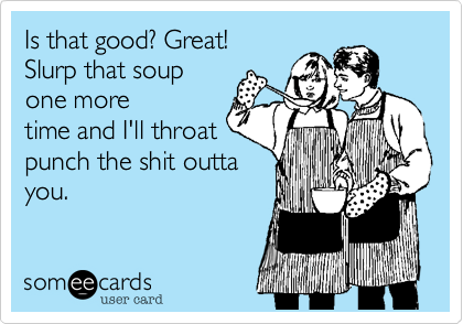 Is that good%3F Great! Slurp that soup one more time and I'll throat punch the shit outta you.
