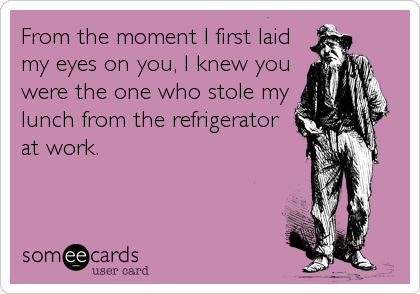 From the moment I first laid my eyes on you, I knew you were the one who stole my lunch from the refrigerator at work.