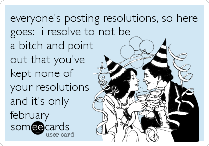 everyone's posting resolutions, so here goes:  i resolve to not be a bitch and point out that you've kept none of your resolutions and it's only february