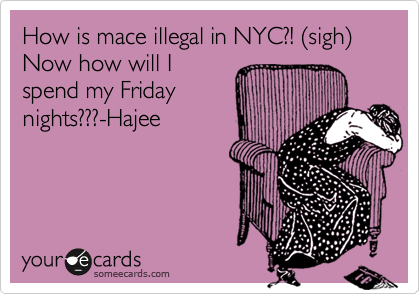 How is mace illegal in NYC?! %28sigh%29   Now how will I spend my Friday nights???