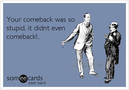 Your comeback was sostupid, it didnt evencomeback!..