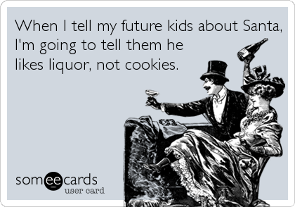 When I tell my future kids about Santa, I'm going to tell them he likes liquor, not cookies.