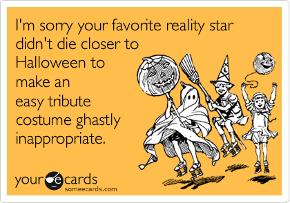 I'm sorry your favorite reality star didn't die closer to Halloween to make an easy tribute costume ghastly inappropriate.