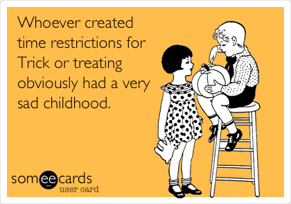 Whoever created time restrictions for Trick or treating obviously had a very sad childhood.