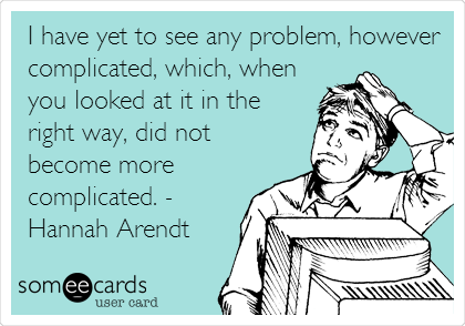 I have yet to see any problem, however complicated, which, when you looked at it in the right way, did not become more complicated. - Hannah Arendt