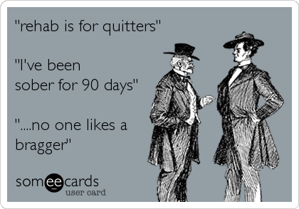 """rehab is for quitters""  ""I've been  sober for 90 days""  ""....no one likes a bragger"""