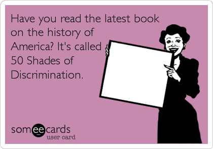 Have you read the latest book on the history of America? It's called 50 Shades of Discrimination.