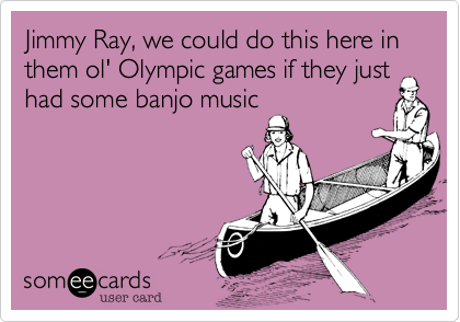 Jimmy Ray, we could do this here in them ol' Olympic games if they just had some banjo music