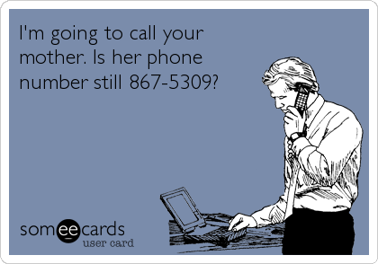 I'm going to call your mother. Is her phone number still 867-5309?