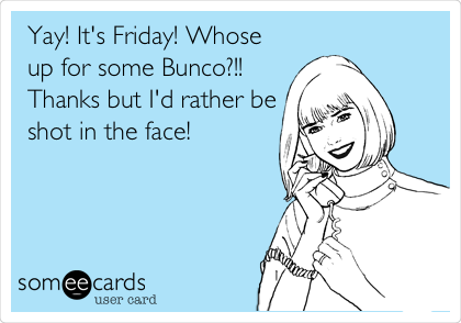 Yay! It's Friday! Whose up for some Bunco?!! Thanks but I'd rather be shot in the face!