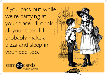 If you pass out while we're partying at your place, I'll drink all your beer. I'll probably make a pizza and sleep in your bed too.