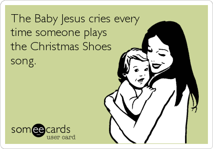 The Baby Jesus cries every time someone plays the Christmas Shoes song.
