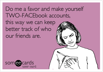 Do me a favor and make yourself TWO-FACEbook accounts, 