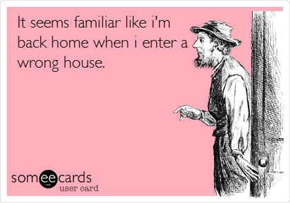 It seems familiar like i'm back home when i enter a wrong house.