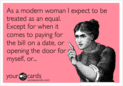 As a modern woman I expect to be treated as an equal.