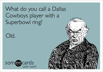 What do you call a Dallas Cowboys player with a  Superbowl ring%3F    Old.