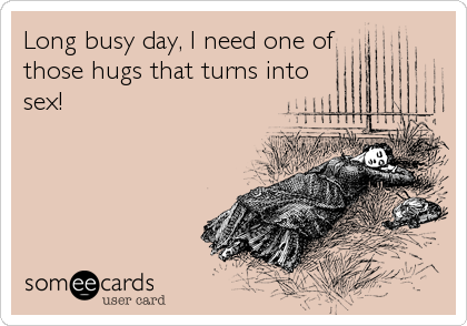 Long busy day, I need one ofthose hugs that turns intosex!
