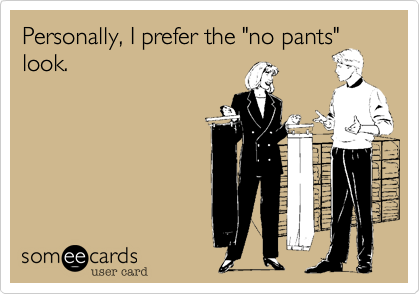 "Personally%2C I prefer the ""no pants""
