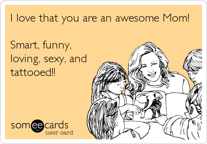 I love that you are an awesome Mom!  Smart, funny, loving, sexy, and tattooed!!