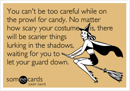 You can't be too careful while on the prowl for candy. No matter how scary your costume     is%2C there will be scarier things lurking in the shadows%2C waiting for you to let your guard down.