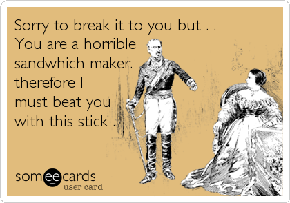 Sorry to break it to you but . .  You are a horrible sandwhich maker. therefore I must beat you with this stick .