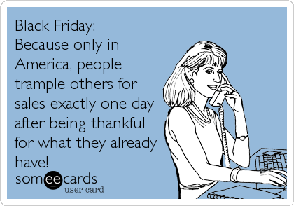 Black Friday: Because only in America, people trample others for sales exactly one day after being thankful for what they already have!