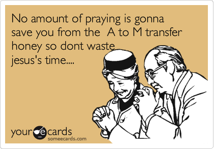 No amount of praying is gonna save you from the  A to M transfer honey so dont waste