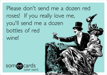 Please don't send me a dozen red roses!  If you really love me,  you'll send me a dozen  bottles of red wine!