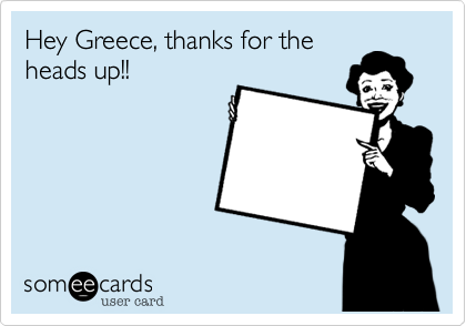 Hey Greece%2C thanks for the heads up!!
