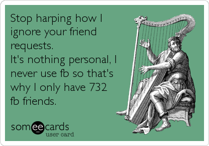 Stop harping how I ignore your friend requests.  It's nothing personal, I never use fb so that's why I only have 732 fb friends.