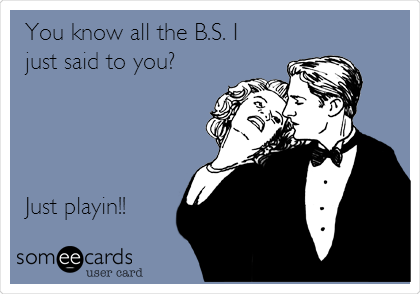 You know all the B.S. I just said to you?     Just playin!!