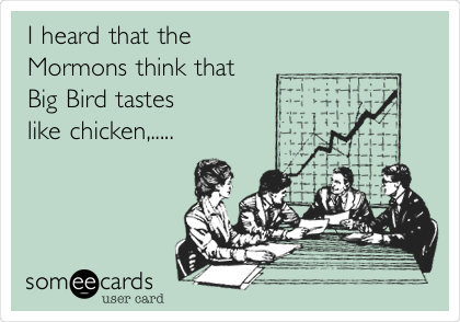 I heard that the  Mormons think that Big Bird tastes like chicken,.....