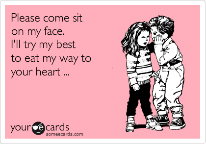 Please come sit on my face. I'll try my best to eat my way to  your heart ...