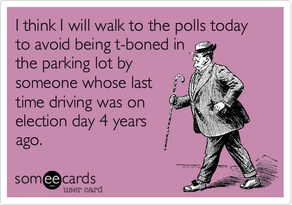 I think I will walk to the polls today to avoid being t-boned in the parking lot by someone whose last time driving was on election day 4 years ago.