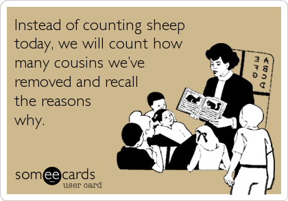 Instead of counting sheep today, we will count how many cousins we've removed and recall the reasons why.