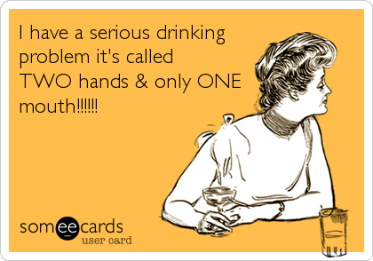 I have a serious drinking problem it's called TWO hands & only ONE mouth!!!!!!