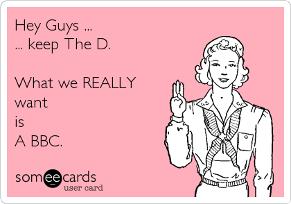 Hey Guys ...  ... keep The D.  What we REALLY want  is A BBC.